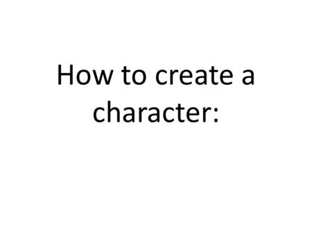 How to create a character:. Creating a character In order to become a character, you need to change – Emotionally – Physically The way you look- costumes,