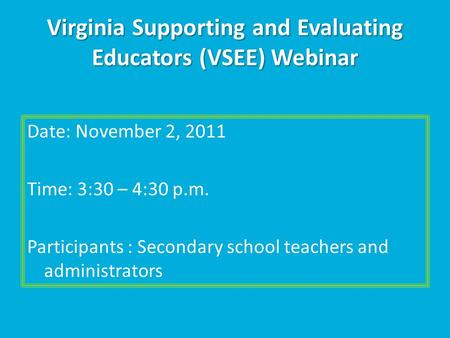 Virginia Supporting and Evaluating Educators (VSEE) Webinar Date: November 2, 2011 Time: 3:30 – 4:30 p.m. Participants : Secondary school teachers and.