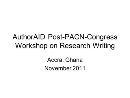 AuthorAID Post-PACN-Congress Workshop on Research Writing Accra, Ghana November 2011.