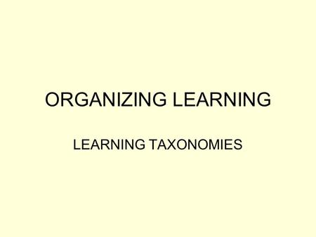 ORGANIZING LEARNING LEARNING TAXONOMIES. BLOOM'S TAXONOMY ORIGINAL FORMAT Uses six levels in a hierarchy Each level depends on those preceding in the.