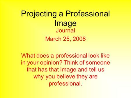 Projecting a Professional Image Journal March 25, 2008 What does a professional look like in your opinion? Think of someone that has that image and tell.