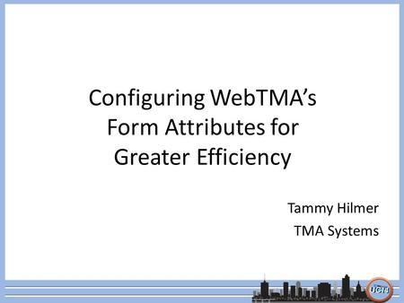 Configuring WebTMA's Form Attributes for Greater Efficiency Tammy Hilmer TMA Systems.