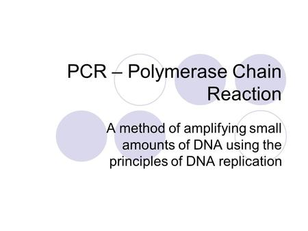 PCR – Polymerase Chain Reaction A method of amplifying small amounts of DNA using the principles of DNA replication.
