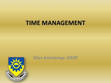 TIME MANAGEMENT Silas Amutenya: DASP. What is time management Act or process of planning and exercising conscious control on the amount of time spent.
