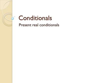 Conditionals Present real conditionals. FORM [If / When... Simple Present...,... Simple Present...] [... Simple Present... if / when... Simple Present...]