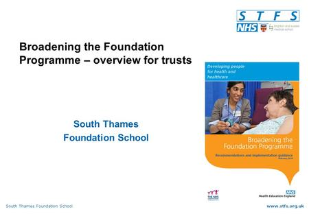 South Thames Foundation Schoolwww.stfs.org.uk Broadening the Foundation Programme – overview for trusts South Thames Foundation School.