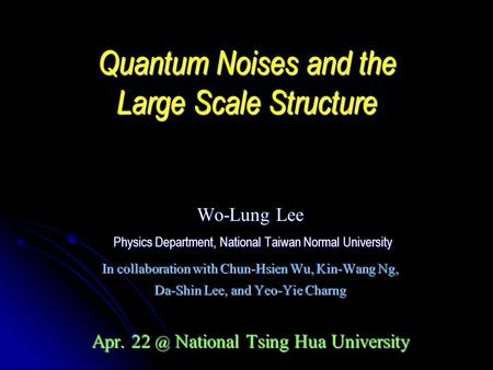 Quantum Noises and the Large Scale Structure Wo-Lung Lee Physics Department, National Taiwan Normal University Physics Department, National Taiwan Normal.