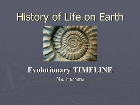 History of Life on Earth Evolutionary TIMELINE Ms. Herrera.