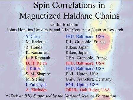 Collin Broholm * Johns Hopkins University and NIST Center for Neutron Research Y. ChenJHU, Baltimore, USA M. EnderleILL, Grenoble, France Z. HondaRiken,