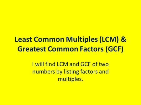 Least Common Multiples (LCM) & Greatest Common Factors (GCF) I will find LCM and GCF of two numbers by listing factors and multiples.