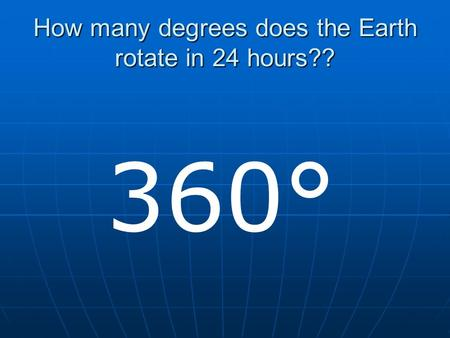 How many degrees does the Earth rotate in 24 hours?? 360°