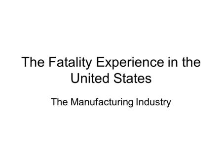 The Fatality Experience in the United States The Manufacturing Industry.