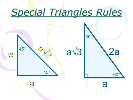 45° a a a a a  2 60° 30° a 2a2a a3a3 Special Triangles Rules.