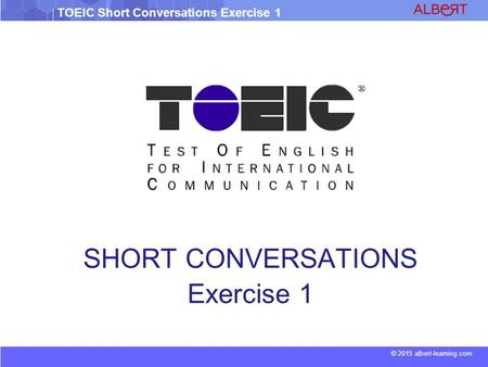 © 2015 albert-learning.com TOEIC Short Conversations Exercise 1 SHORT CONVERSATIONS Exercise 1.