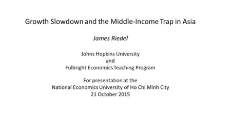 Growth Slowdown and the Middle-Income Trap in Asia James Riedel Johns Hopkins University and Fulbright Economics Teaching Program For presentation at the.