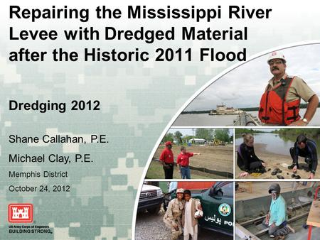 US Army Corps of Engineers BUILDING STRONG ® Repairing the Mississippi River Levee with Dredged Material after the Historic 2011 Flood Dredging 2012 Shane.