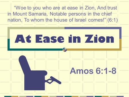 "At Ease in Zion Amos 6:1-8 ""Woe to you who are at ease in Zion, And trust in Mount Samaria, Notable persons in the chief nation, To whom the house of Israel."
