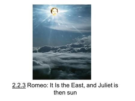 2.2.3 Romeo: It Is the East, and Juliet is then sun.