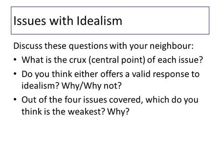 Issues with Idealism Discuss these questions with your neighbour: What is the crux (central point) of each issue? Do you think either offers a valid response.