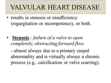 VALVULAR HEART DISEASE results in stenosis or insufficiency (regurgitation or incompetence), or both. Stenosis : failure of a valve to open completely,