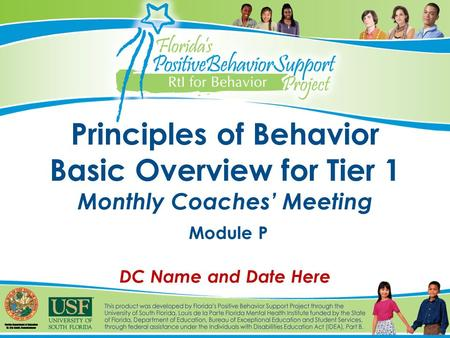 Principles of Behavior Basic Overview for Tier 1 Monthly Coaches' Meeting Module P DC Name and Date Here.