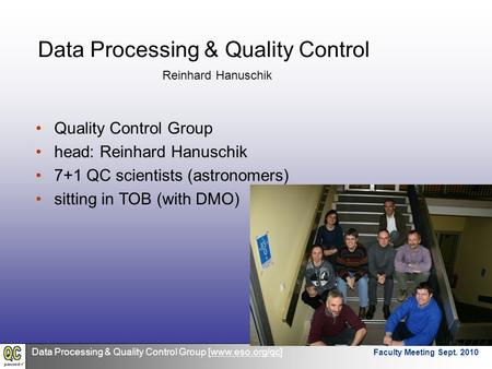 Data Processing & Quality Control Group [www.eso.org/qc] Faculty Meeting Sept. 2010 Data Processing & Quality Control Quality Control Group head: Reinhard.