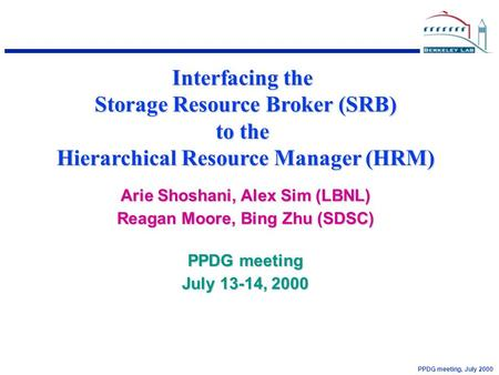 PPDG meeting, July 2000 Interfacing the Storage Resource Broker (SRB) to the Hierarchical Resource Manager (HRM) Arie Shoshani, Alex Sim (LBNL) Reagan.