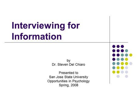Interviewing for Information by Dr. Steven Del Chiaro Presented to San Jose State University Opportunities in Psychology Spring, 2008.