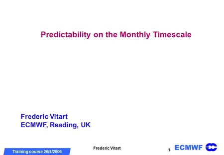 ECMWF Training course 26/4/2006 DRD meeting, 2 July 2004 Frederic Vitart 1 Predictability on the Monthly Timescale Frederic Vitart ECMWF, Reading, UK.