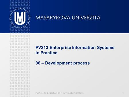 PV213 EIS in Practice: 06 – Development process 1 PV213 Enterprise Information Systems in Practice 06 – Development process.