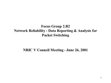 1 Focus Group 2.B2 Network Reliability - Data Reporting & Analysis for Packet Switching NRIC V Council Meeting - June 26, 2001.