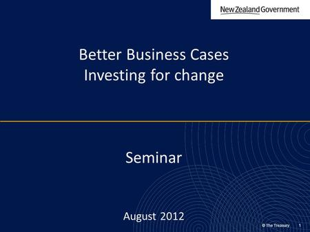 © The Treasury 1 Better Business Cases Investing for change Seminar August 2012.