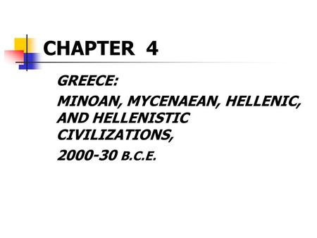 CHAPTER 4 GREECE: MINOAN, MYCENAEAN, HELLENIC, AND HELLENISTIC CIVILIZATIONS, 2000-30 B.C.E.