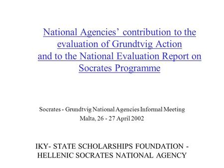 National Agencies' contribution to the evaluation of Grundtvig Action and to the National Evaluation Report on Socrates Programme Socrates - Grundtvig.
