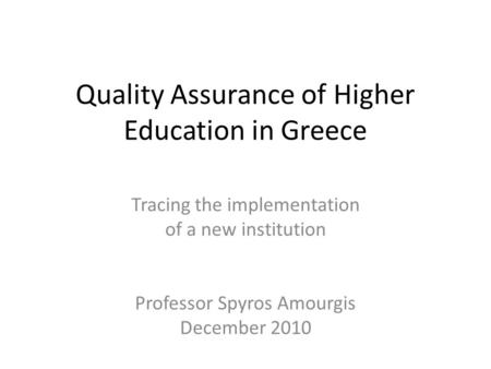 Quality Assurance of Higher Education in Greece Tracing the implementation of a new institution Professor Spyros Amourgis December 2010.