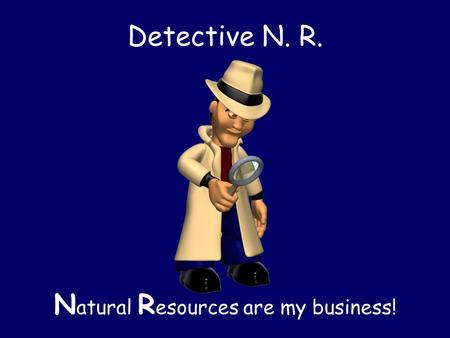 Detective N. R. N atural R esources are my business!