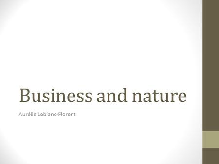 Business and nature Aurélie Leblanc-Florent. Introduction What is a Business? What is Nature Separation of business and nature Companies that cares about.