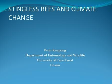 STINGLESS BEES AND CLIMATE CHANGE Peter Kwapong Department of Entomology and Wildlife University of Cape Coast Ghana.