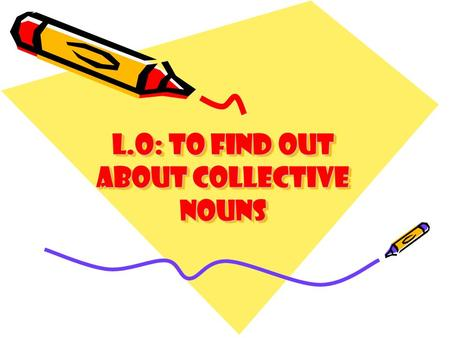 L.O: to find out about Collective nouns. Collective nouns The name used for a group of things It can be animals like squirrels or elephants It can be.