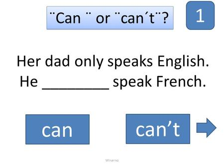 Her dad only speaks English. He ________ speak French. ¨Can ¨ or ¨can´t¨? can can't Winarno 1.