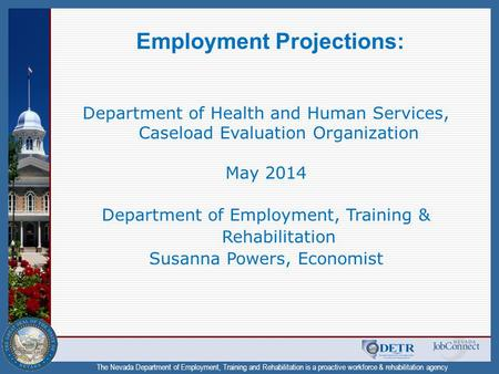 The Nevada Department of Employment, Training and Rehabilitation is a proactive workforce & rehabilitation agency Employment Projections: Department of.