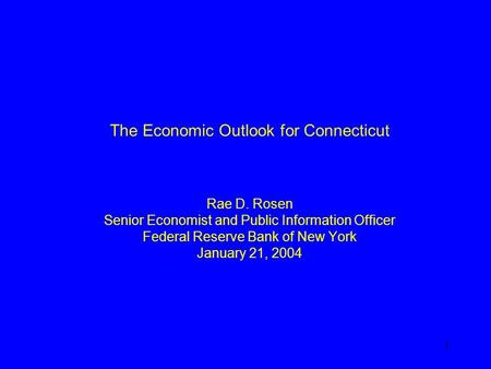 1 The Economic Outlook for Connecticut Rae D. Rosen Senior Economist and Public Information Officer Federal Reserve Bank of New York January 21, 2004.