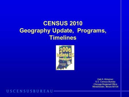 CENSUS 2010 Geography Update, Programs, Timelines Gail A. Krmenec U.S. Census Bureau Chicago Regional Office Westchester, Illinois 60154.