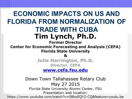 ECONOMIC IMPACTS ON US AND FLORIDA FROM NORMALIZATION OF TRADE WITH CUBA Tim Lynch, Ph.D. Former Director Center for Economic Forecasting and Analysis.