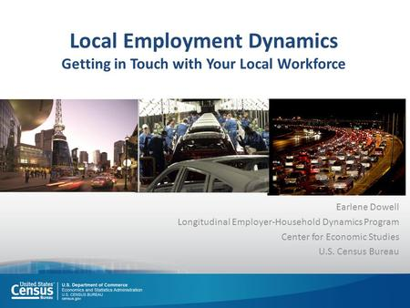 Local Employment Dynamics Getting in Touch with Your Local Workforce Earlene Dowell Longitudinal Employer-Household Dynamics Program Center for Economic.