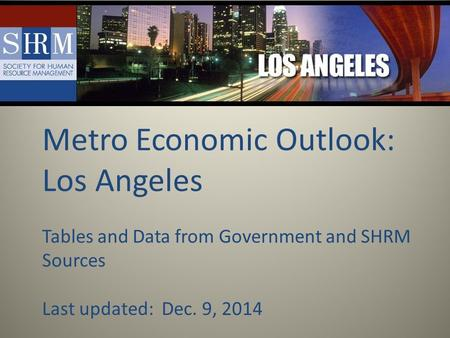 Metro Economic Outlook: Los Angeles Tables and Data from Government and SHRM Sources Last updated: Dec. 9, 2014.