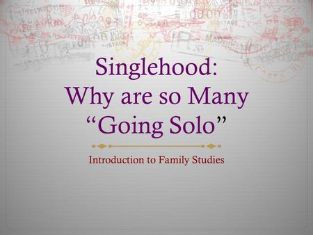 "Singlehood: Why are so Many ""Going Solo"" Introduction to Family Studies."