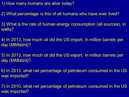1) How many humans are alive today? 2) What percentage is this of all humans who have ever lived? 3) What is the rate of human energy consumption (all.