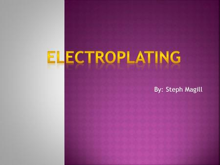 By: Steph Magill.  Electroplating- The process of coating an electrically conducting surface with a thin layer (seldom more than 0.001 in [0.025 mm]