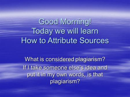Good Morning! Today we will learn How to Attribute Sources What is considered plagiarism? If I take someone else's idea and put it in my own words, is.